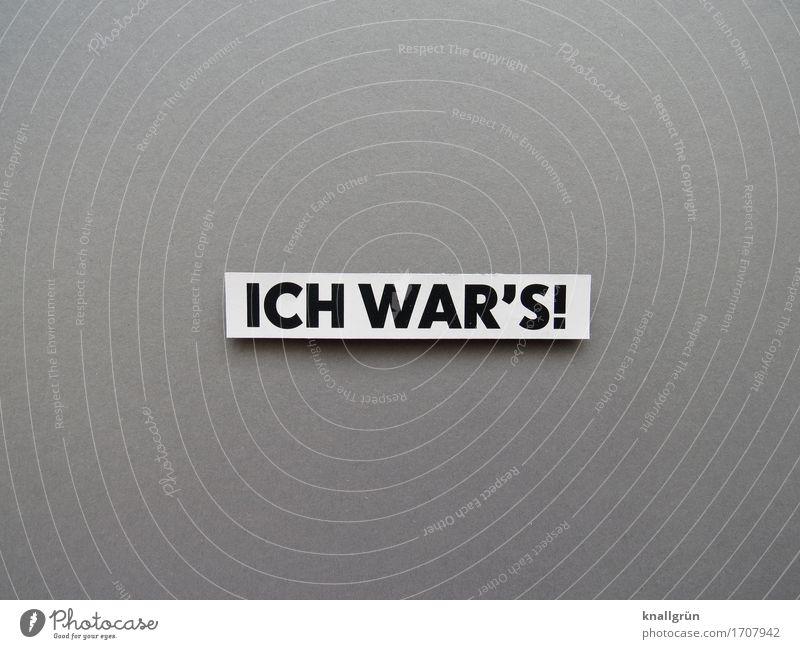 ICH WAR'S! Schriftzeichen Schilder & Markierungen Kommunizieren eckig grau schwarz weiß Gefühle Stimmung Verantwortung Wahrheit Ehrlichkeit Rechtschaffenheit