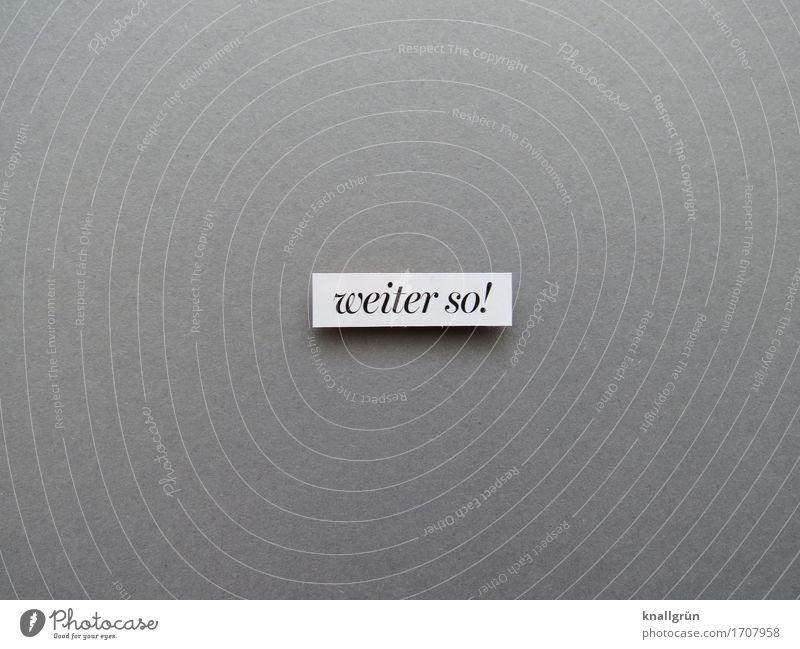 weiter so! Schriftzeichen Schilder & Markierungen Kommunizieren eckig grau schwarz weiß Gefühle Freude Zufriedenheit Lebensfreude Begeisterung selbstbewußt