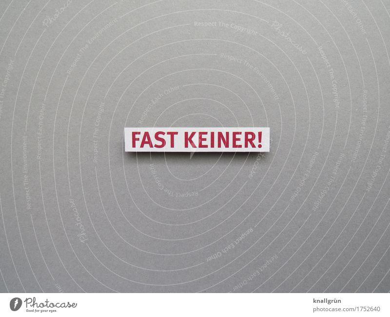 FAST KEINER! Schriftzeichen Schilder & Markierungen Kommunizieren grau rot weiß Sorge Enttäuschung Menschenleer wenige Farbfoto Studioaufnahme