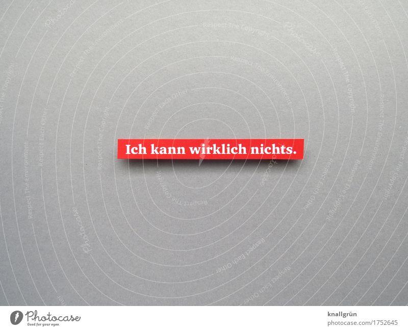 Ich kann wirklich nichts. Schriftzeichen Schilder & Markierungen Kommunizieren eckig grau rot weiß Gefühle Selbstlosigkeit Ehrlichkeit bescheiden Enttäuschung
