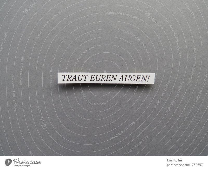 TRAUT EUREN AUGEN! Schriftzeichen Schilder & Markierungen Kommunizieren eckig grau schwarz weiß Gefühle Begeisterung Vertrauen Wachsamkeit Wahrheit authentisch