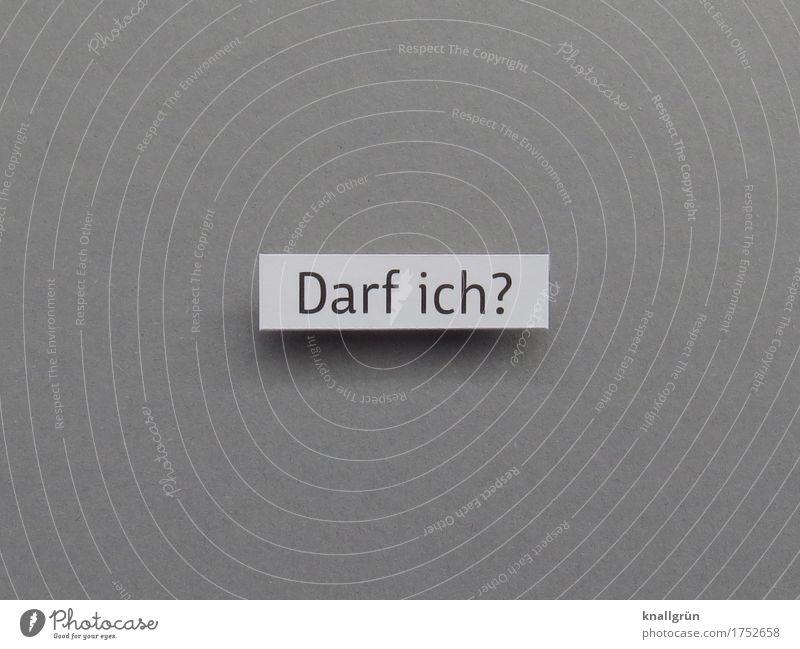 Darf ich? Schriftzeichen Schilder & Markierungen Kommunizieren eckig Neugier grau schwarz weiß Gefühle Stimmung Vorfreude Vertrauen Verantwortung Freundlichkeit