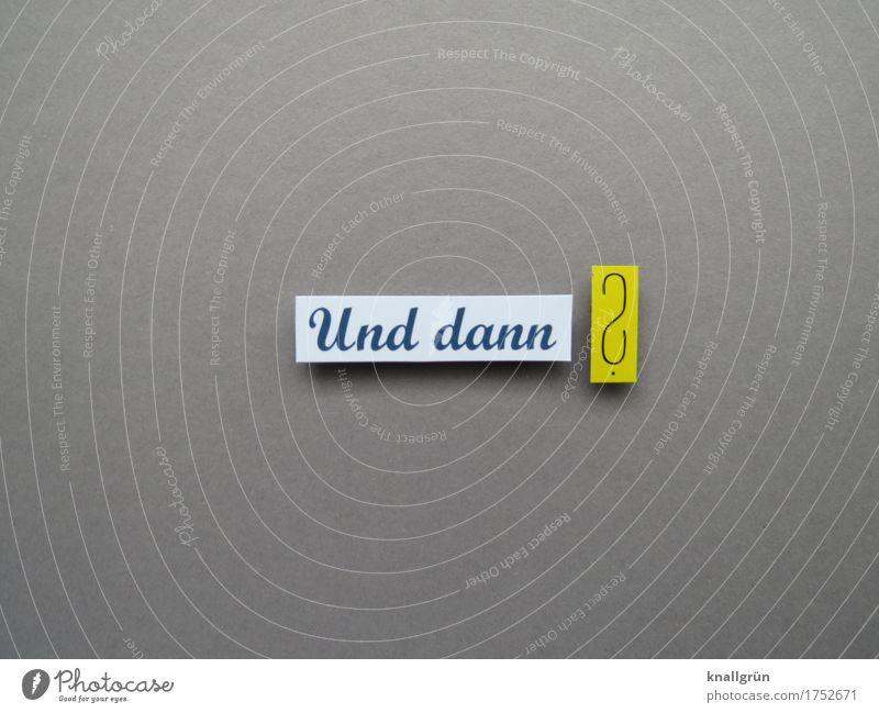 Und dann ? Schriftzeichen Schilder & Markierungen Kommunizieren eckig gelb grau weiß Gefühle Neugier Interesse Überraschung Gier Erwartung kompetent