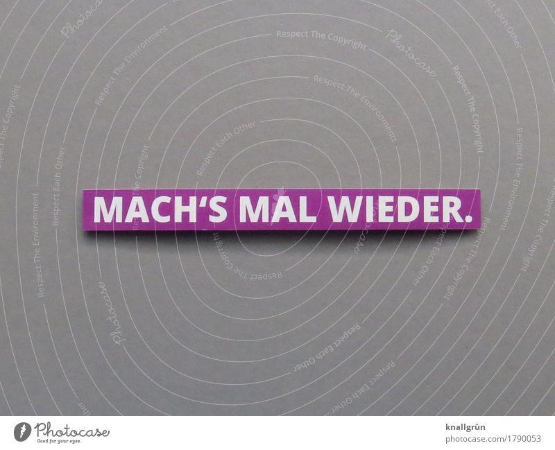 MACH'S MAL WIEDER. Schriftzeichen Schilder & Markierungen Kommunizieren machen eckig grau violett weiß Gefühle Stimmung Freude Zufriedenheit Lebensfreude