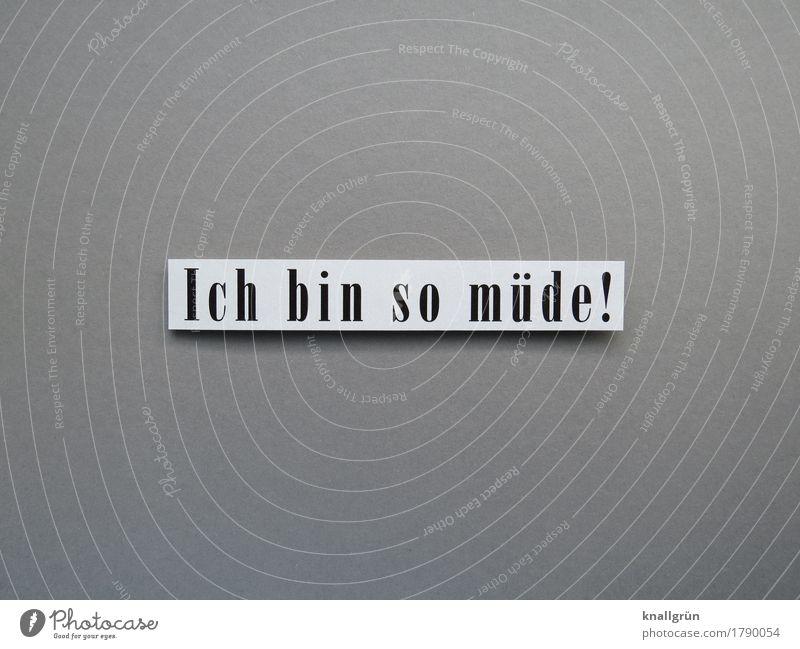 Ich bin so müde! Schriftzeichen Schilder & Markierungen Kommunizieren eckig grau schwarz weiß Gefühle Stimmung Müdigkeit Erschöpfung Trägheit bequem Erholung