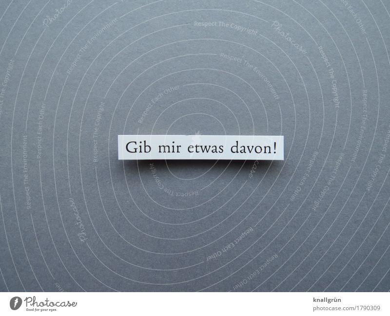 Gib mir etwas davon! Schriftzeichen Schilder & Markierungen Kommunizieren eckig grau schwarz weiß Gefühle Willensstärke Mut Neugier Interesse Neid Gier
