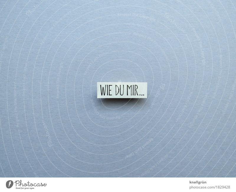WIE DU MIR... Schriftzeichen Schilder & Markierungen Kommunizieren eckig grau schwarz weiß Gefühle Stimmung Einigkeit Opferbereitschaft Menschlichkeit