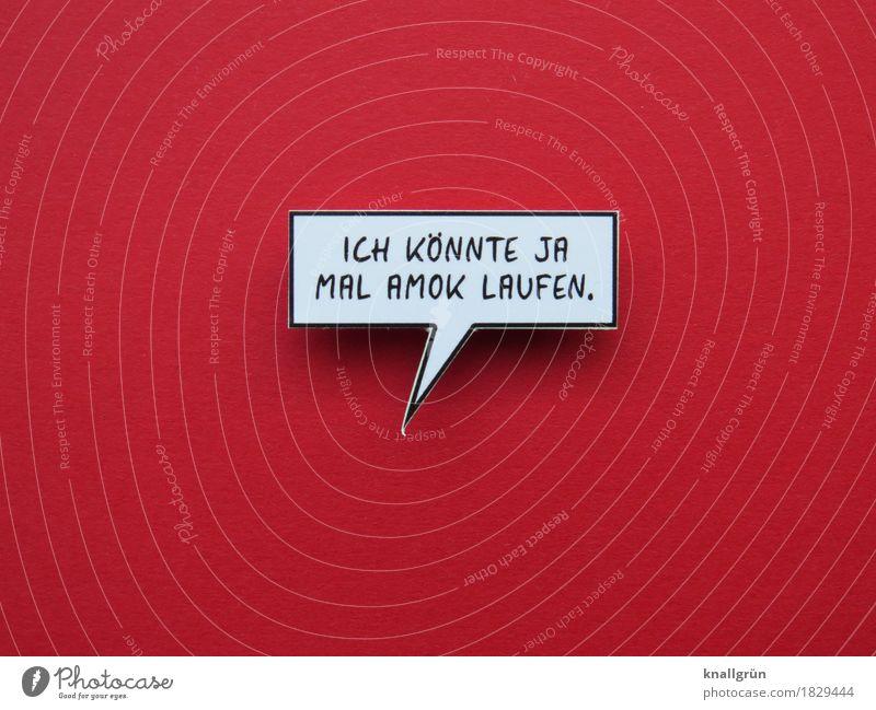 ICH KÖNNTE JA MAL AMOK LAUFEN. Schriftzeichen Schilder & Markierungen Hinweisschild Warnschild Kommunizieren eckig rot schwarz weiß Gefühle Mut Sorge Angst