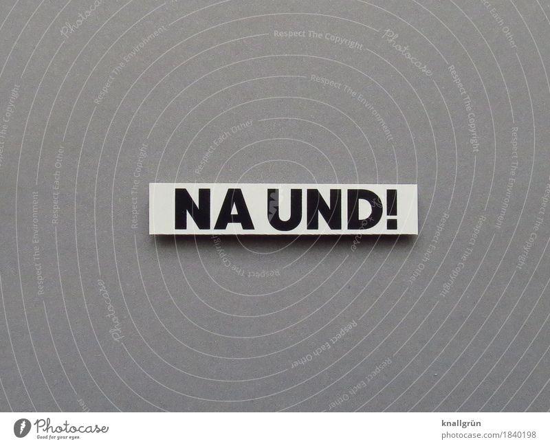 NA UND! Schriftzeichen Schilder & Markierungen Kommunizieren eckig grau schwarz weiß Gefühle selbstbewußt Coolness Akzeptanz Gelassenheit rebellieren trotzig