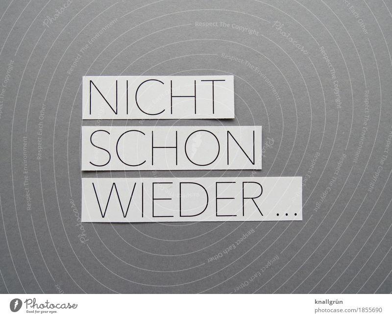 NICHT SCHON WIEDER ... Schriftzeichen Schilder & Markierungen Kommunizieren eckig grau schwarz weiß Gefühle Stimmung Neugier Sorge Enttäuschung Angst Entsetzen