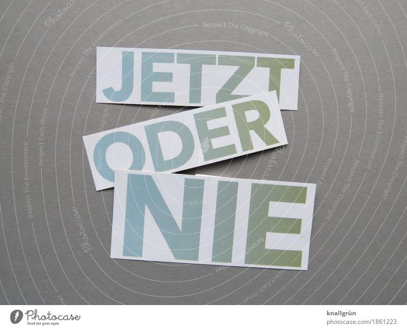 JETZT ODER NIE blau grün weiß Gefühle Zeit grau Stimmung Schriftzeichen Kommunizieren Schilder & Markierungen Beginn Lebensfreude Neugier Mut eckig machen