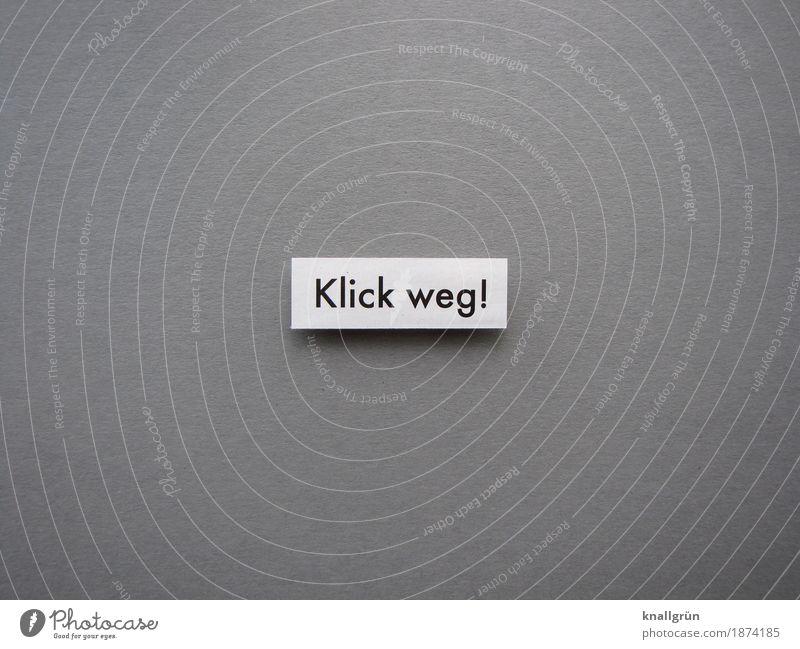 Klick weg! Schriftzeichen Schilder & Markierungen Kommunizieren eckig grau schwarz weiß Gefühle Stimmung Mut Tatkraft Verantwortung Neugier Entschlossenheit
