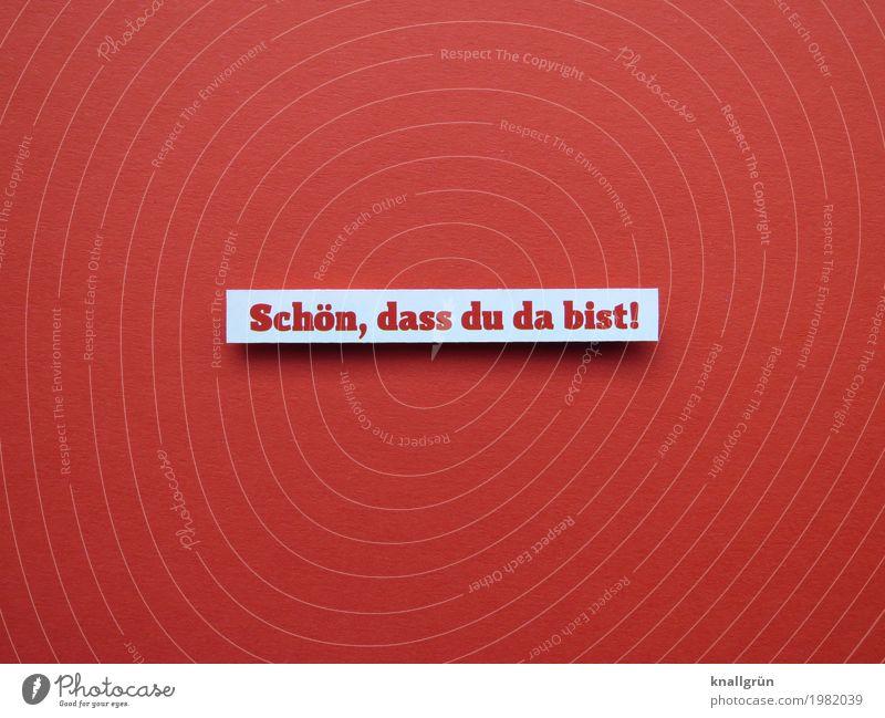 Schön, dass du da bist! Schriftzeichen Schilder & Markierungen Kommunizieren eckig Klischee rot weiß Gefühle Stimmung Zufriedenheit Lebensfreude Begeisterung