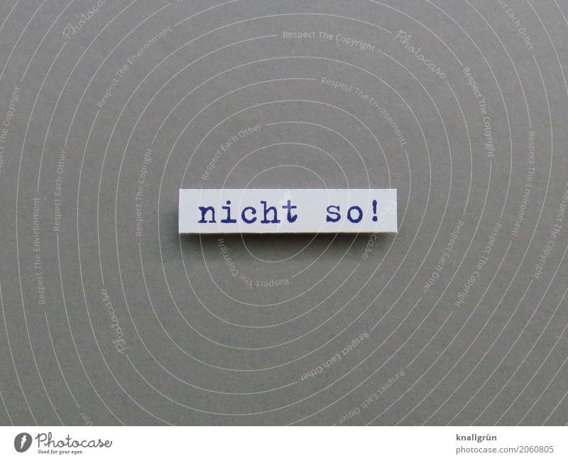 nicht so! Schriftzeichen Schilder & Markierungen Kommunizieren grau schwarz weiß Gefühle Stimmung Willensstärke Mut Verantwortung Wachsamkeit standhaft