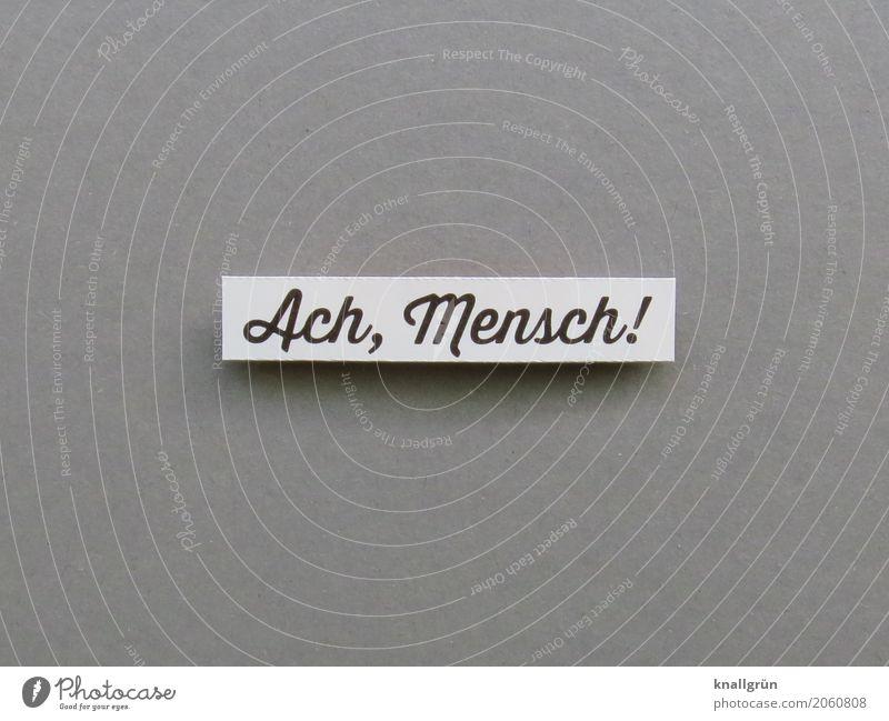 Ach, Mensch! Schriftzeichen Schilder & Markierungen Kommunizieren eckig grau schwarz weiß Gefühle Sympathie Zusammensein Mitgefühl Menschlichkeit Neugier