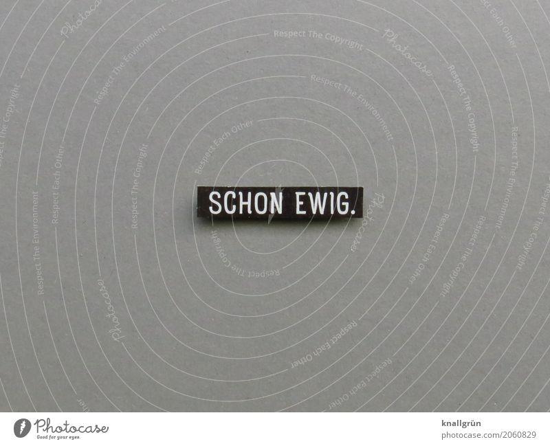 SCHON EWIG. Schriftzeichen Schilder & Markierungen Kommunizieren eckig grau schwarz weiß Gefühle Zufriedenheit Akzeptanz Freundschaft Zusammensein Liebe