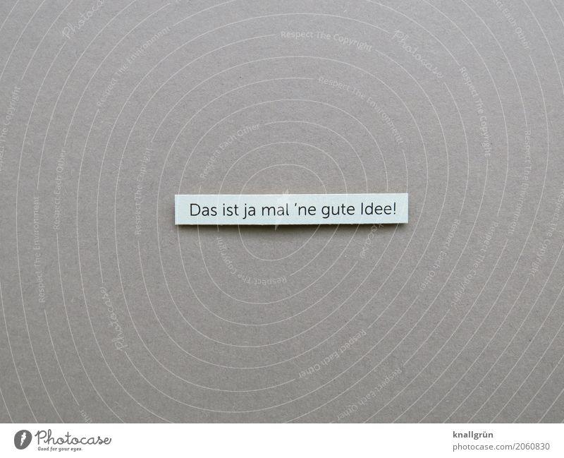 Das ist ja mal 'ne gute Idee! Schriftzeichen Schilder & Markierungen Kommunizieren eckig grau weiß Gefühle Zufriedenheit Vorfreude Begeisterung Neugier
