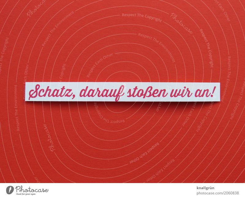Schatz, darauf stoßen wir an! weiß rot Freude Gefühle Glück Stimmung Zusammensein Freundschaft Schriftzeichen Kommunizieren Schilder & Markierungen Fröhlichkeit