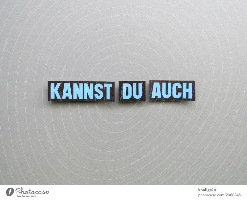 KANNST DU AUCH Schriftzeichen Schilder & Markierungen Kommunizieren eckig blau grau schwarz Gefühle Stimmung Vorfreude selbstbewußt Optimismus Mut Vertrauen