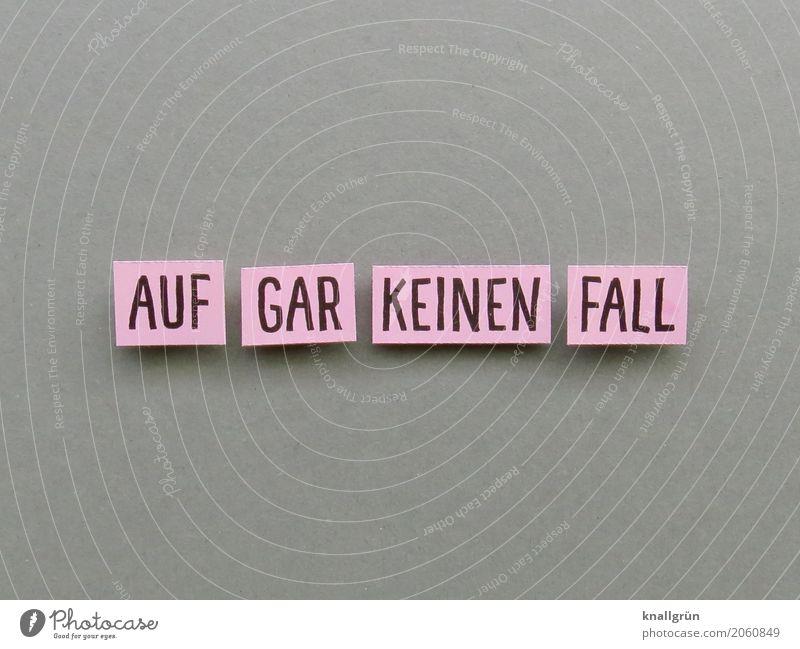 AUF GAR KEINEN FALL Schriftzeichen Schilder & Markierungen Kommunizieren eckig grau rosa schwarz Gefühle Stimmung selbstbewußt Willensstärke Mut vernünftig klug