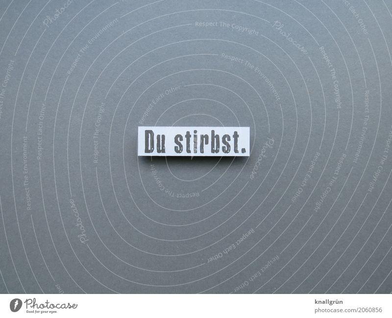 Du stirbst. Schriftzeichen Schilder & Markierungen Kommunizieren bedrohlich eckig grau weiß Gefühle Neugier Traurigkeit Sorge Trauer Tod Angst Entsetzen