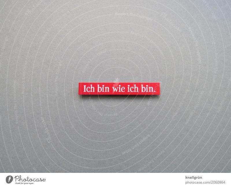 Ich bin wie ich bin. Schriftzeichen Hinweisschild Warnschild Kommunizieren authentisch eckig einzigartig Originalität grau rot weiß Gefühle Zufriedenheit