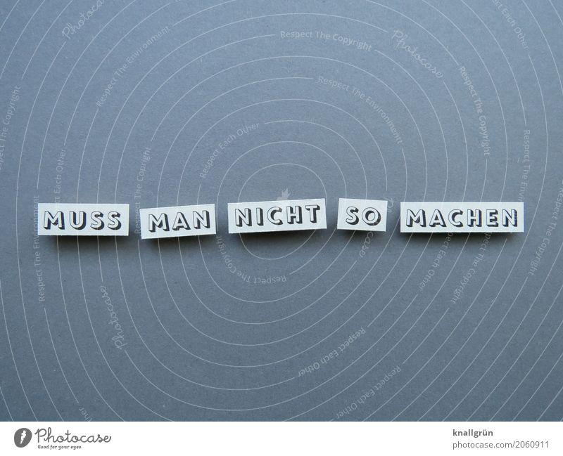 MUSS MAN NICHT SO MACHEN Schriftzeichen Schilder & Markierungen Kommunizieren machen eckig grau weiß Gefühle Akzeptanz Gelassenheit Neugier erleben Erwartung