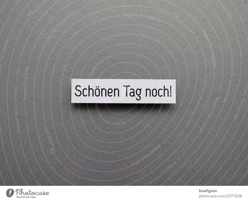 Schönen Tag noch! Schriftzeichen Schilder & Markierungen Kommunizieren eckig Freundlichkeit grau schwarz weiß Gefühle Optimismus Erwartung Wunsch Gruß Farbfoto