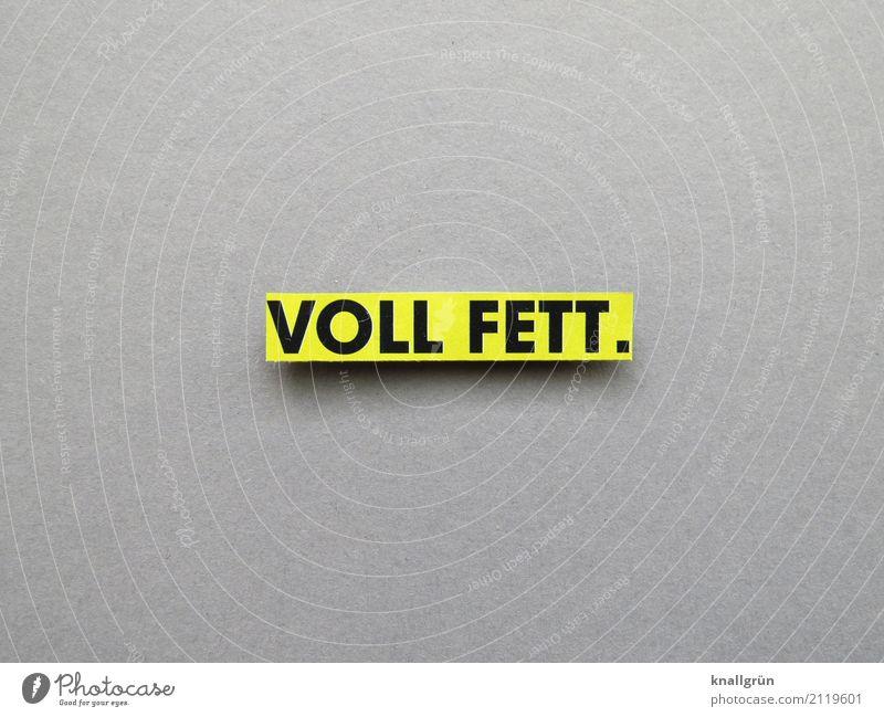 VOLL FETT. Schriftzeichen Schilder & Markierungen Kommunizieren eckig gelb grau schwarz Gefühle Stimmung Begeisterung Coolness Jugendsprache Fett Kalorienreich