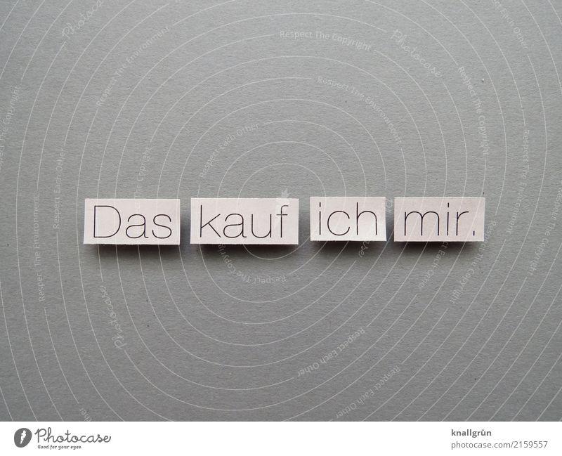 Das kauf ich mir. Freude schwarz Gefühle grau Zufriedenheit Schriftzeichen Kommunizieren Schilder & Markierungen Lebensfreude kaufen Neugier Geld Wunsch