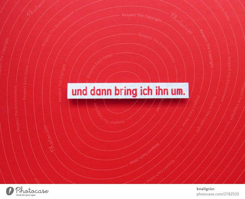 und dann bring ich ihn um. Schriftzeichen Schilder & Markierungen Kommunizieren eckig rot weiß Gefühle Tod schuldig Entsetzen Wut Ärger Feindseligkeit Rache