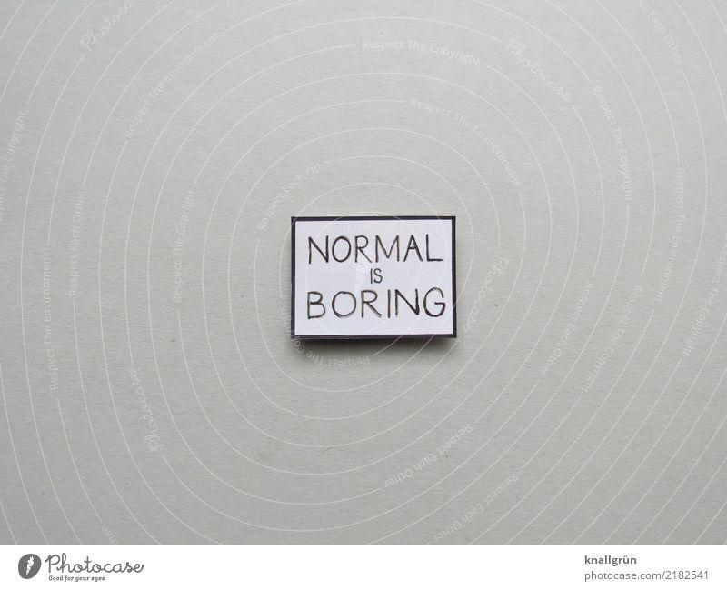 NORMAL IS BORING Schriftzeichen Schilder & Markierungen Kommunizieren eckig grau schwarz weiß Gefühle Langeweile Farbfoto Studioaufnahme Menschenleer