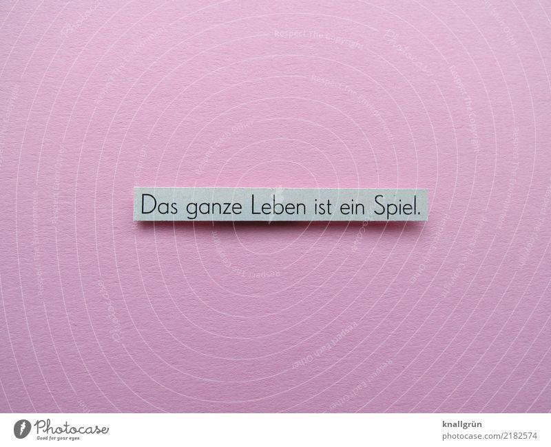 Das ganze Leben ist ein Spiel. Schriftzeichen Schilder & Markierungen Kommunizieren eckig grau rosa schwarz Gefühle Stimmung erleben Spielen Farbfoto