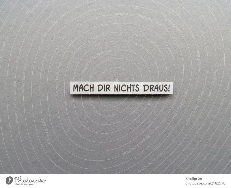 MACH DIR NICHTS DRAUS! weiß schwarz Traurigkeit Gefühle grau Stimmung Freundschaft Schriftzeichen Kommunizieren Schilder & Markierungen Freundlichkeit Neugier
