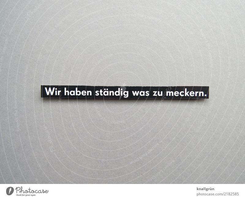 Wir haben ständig was zu meckern. weiß schwarz Gefühle grau Stimmung Schriftzeichen Kommunizieren Schilder & Markierungen Zukunftsangst Wut eckig