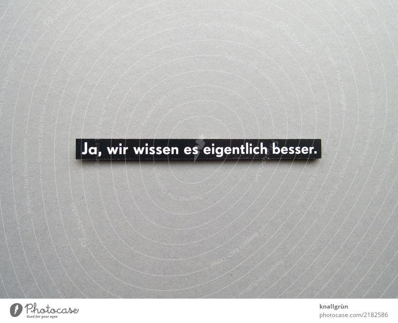 Ja, wir wissen es eigentlich besser. Schriftzeichen Schilder & Markierungen Kommunizieren grau schwarz weiß Gefühle Stimmung gewissenhaft Vorsicht vernünftig