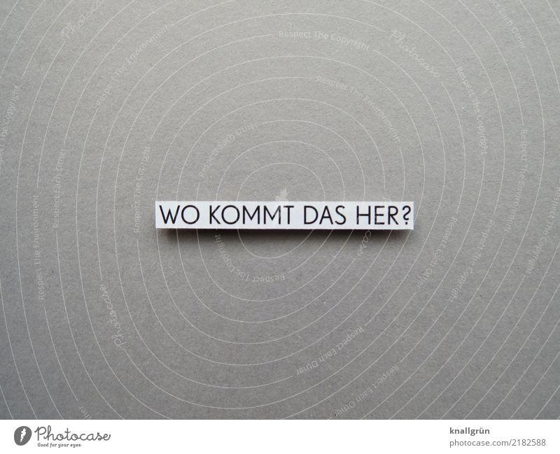 WO KOMMT DAS HER? Schriftzeichen Schilder & Markierungen Kommunizieren eckig grau schwarz weiß Gefühle Neugier Interesse entdecken Fragen Farbfoto