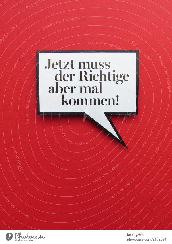 Jetzt muss der Richtige aber mal kommen! Schriftzeichen Schilder & Markierungen Kommunizieren Liebe eckig rot schwarz weiß Gefühle Stimmung Lebensfreude