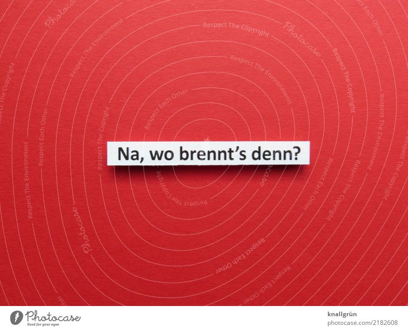 Na, wo brennt's denn? Schriftzeichen Schilder & Markierungen Kommunizieren eckig rot schwarz weiß Gefühle Stimmung Mitgefühl Hilfsbereitschaft trösten Neugier