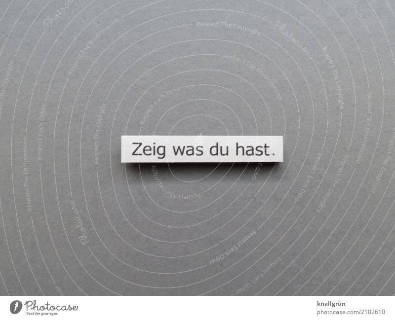 Zeig was du hast. Schriftzeichen Schilder & Markierungen Kommunizieren eckig grau schwarz weiß Gefühle Zufriedenheit selbstbewußt Mut Neugier Interesse