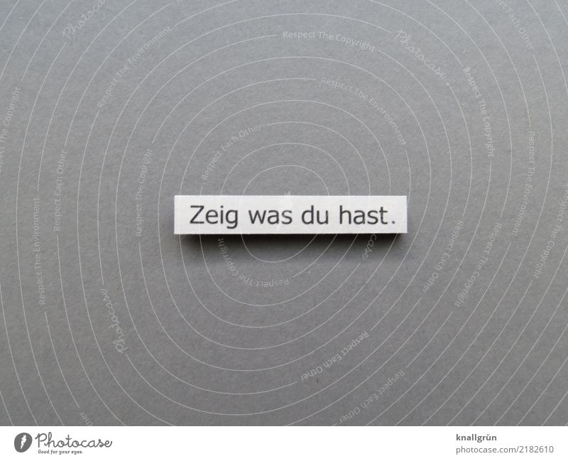 Zeig was du hast. weiß schwarz Gefühle grau Zufriedenheit Schriftzeichen Kommunizieren Schilder & Markierungen Neugier zeigen Mut eckig selbstbewußt Interesse