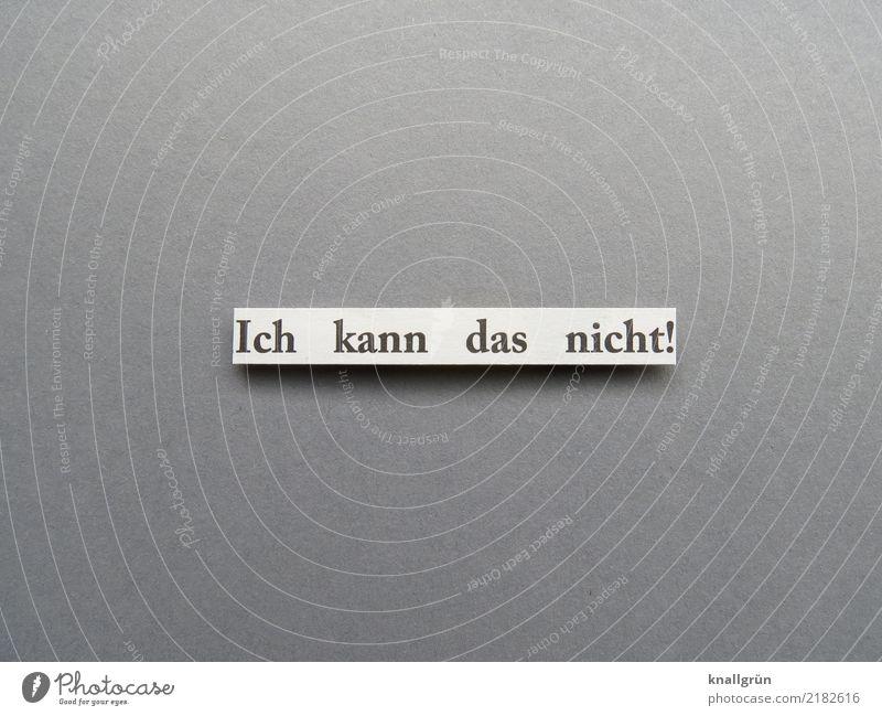 Ich kann das nicht! Schriftzeichen Schilder & Markierungen Kommunizieren eckig grau schwarz weiß Gefühle Stimmung Ehrlichkeit Neugier Traurigkeit Enttäuschung
