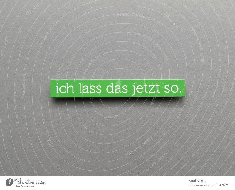 Ich lass das jetzt so. Schriftzeichen Schilder & Markierungen Kommunizieren eckig grau grün weiß Gefühle Stimmung Zufriedenheit planen Farbfoto Studioaufnahme