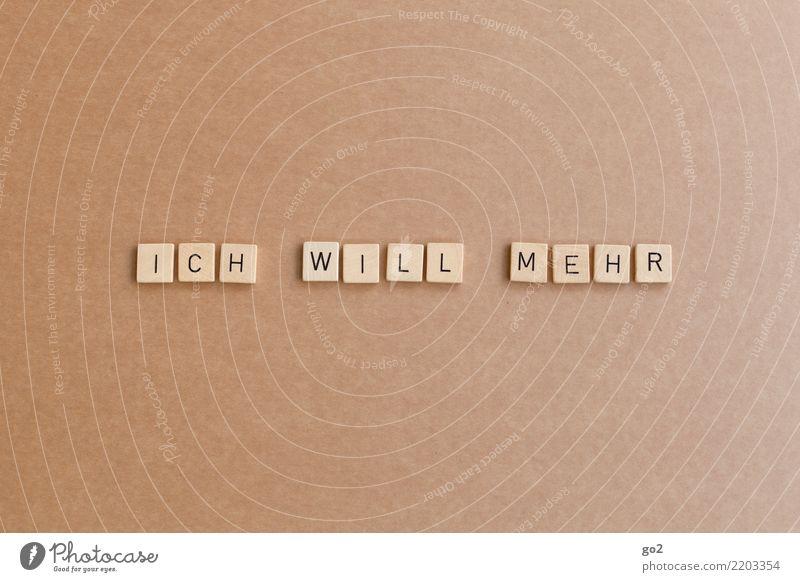 Ich will mehr Spielen Schriftzeichen Erfolg Willensstärke Mut Tatkraft Gier Hemmungslosigkeit egoistisch Entschlossenheit erleben Erwartung Freiheit Frustration