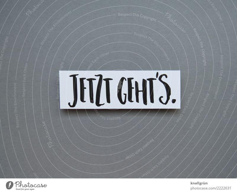 JETZT GEHT'S. Schriftzeichen Schilder & Markierungen Kommunizieren eckig grau schwarz weiß Gefühle Stimmung Zufriedenheit Akzeptanz erleben Problemlösung