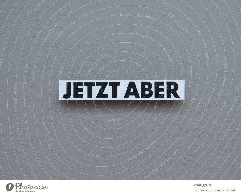 JETZT ABER Schriftzeichen Schilder & Markierungen Kommunizieren eckig rebellisch grau schwarz weiß Gefühle Stimmung Willensstärke Mut Tatkraft Neugier Interesse