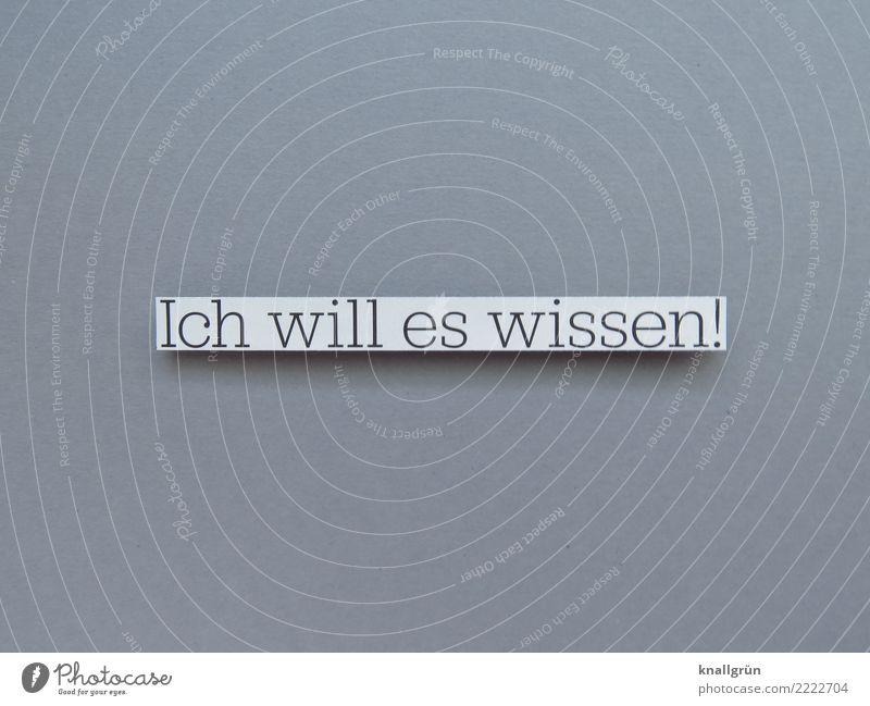 Ich will es wissen! Schriftzeichen Schilder & Markierungen Kommunizieren Neugier grau schwarz weiß Gefühle Stimmung Vorfreude Interesse Bildung Erwartung