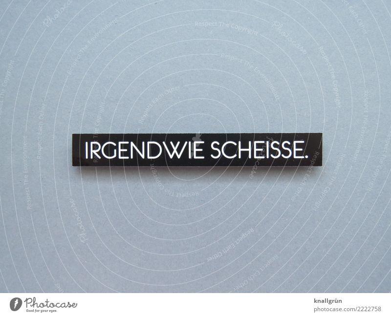 IRGENDWIE SCHEISSE. Schriftzeichen Schilder & Markierungen Kommunizieren Aggression eckig grau schwarz weiß Gefühle Stimmung Ehrlichkeit Neugier Verzweiflung