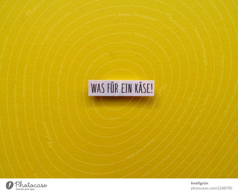 WAS FÜR EIN KÄSE! weiß Lebensmittel gelb Gefühle Schriftzeichen Kommunizieren Schilder & Markierungen Wut Aggression Käse Frustration Enttäuschung Redewendung