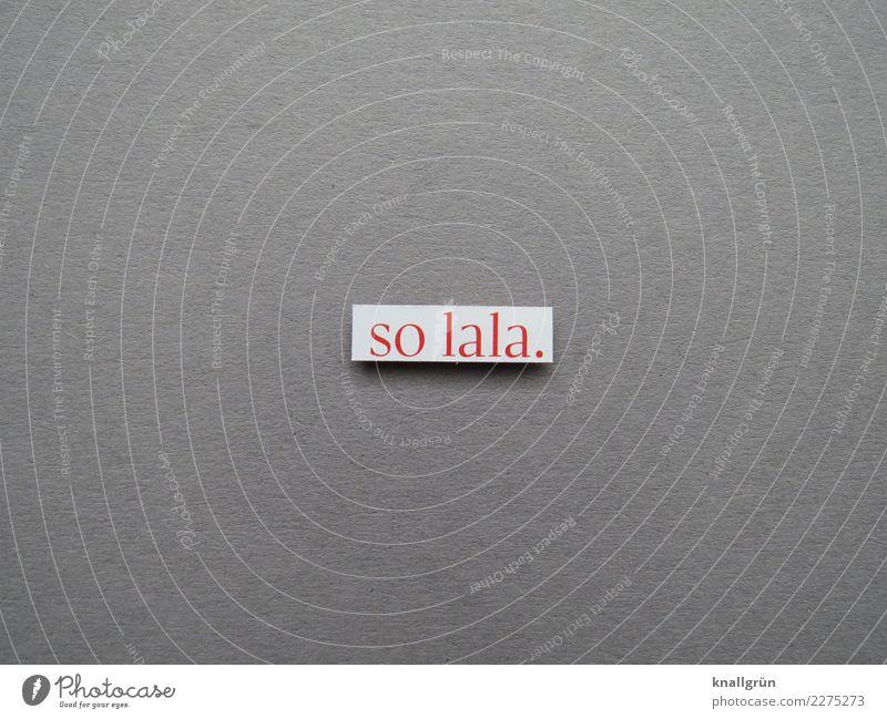 so lala. Schriftzeichen Schilder & Markierungen Kommunizieren eckig grau rot weiß Gefühle Zufriedenheit ausreichend mittelmäßig Farbfoto Studioaufnahme